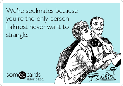 We're soulmates because you're the only person I almost never want to strangle.