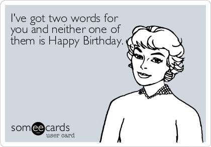 I've got two words for you and neither one of them is Happy Birthday.