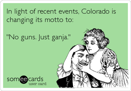 "In light of recent events, Colorado is changing its motto to:   ""No guns. Just ganja."""