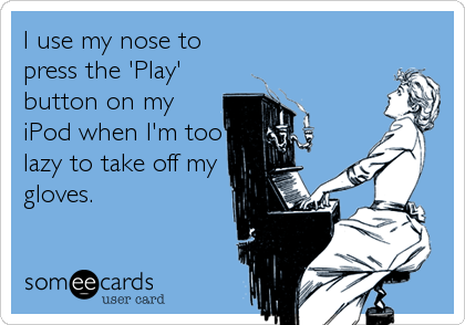 I use my nose to press the 'Play' button on my iPod when I'm too lazy to take off my gloves.