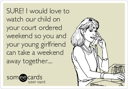 SURE! I would love to watch our child on your court ordered weekend so you and your young girlfriend can take a weekend away together....