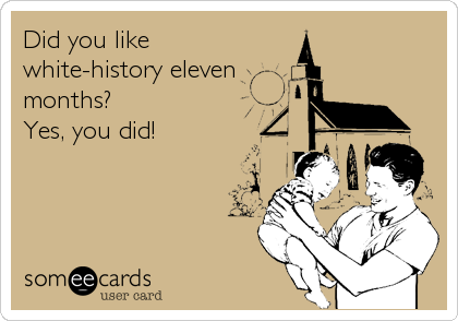 Did you like white-history eleven  months? Yes, you did!