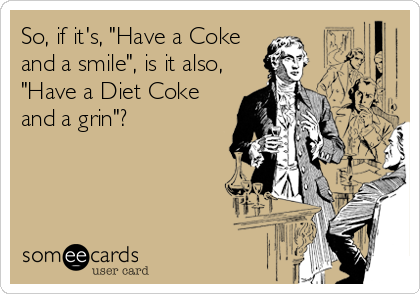 "So, if it's, ""Have a Coke and a smile"", is it also, ""Have a Diet Coke and a grin""?"