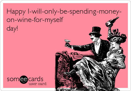 Happy I-will-only-be-spending-money- on-wine-for-myself day!