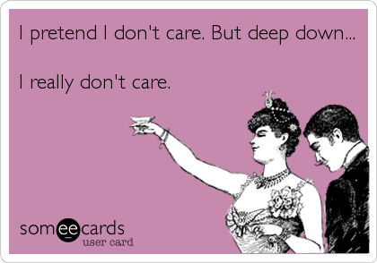 I pretend I don't care. But deep down...  I really don't care.