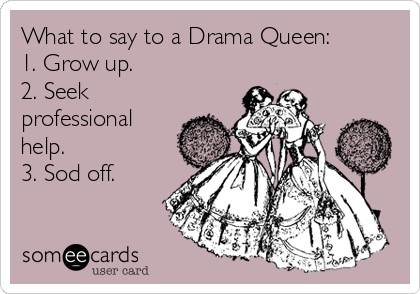 What to say to a Drama Queen: 1. Grow up.   2. Seek professional help.  3. Sod off.