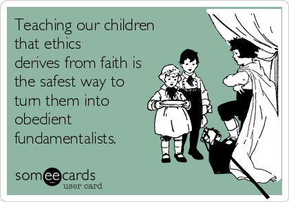 Teaching our children that ethics  derives from faith is the safest way to turn them into obedient fundamentalists.