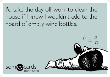 I'd take the day off work to clean the house if I knew I wouldn't add to the hoard of empty wine bottles.