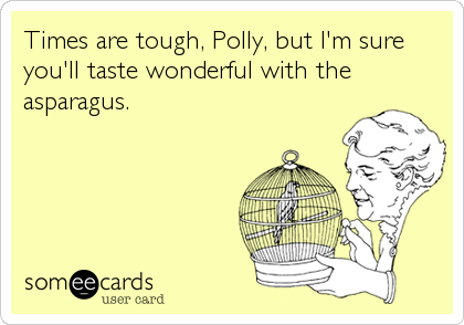 Times are tough, Polly, but I'm sure you'll taste wonderful with the asparagus.