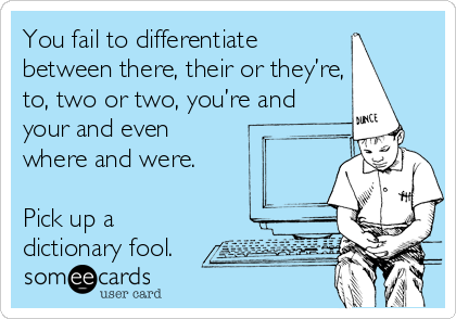 You fail to differentiate between there, their or they're, to, two or two, you're and your and even where and were.   P