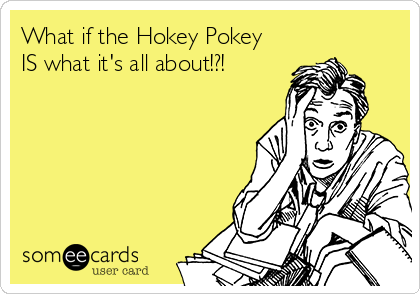 What if the Hokey Pokey IS what it's all about!?!