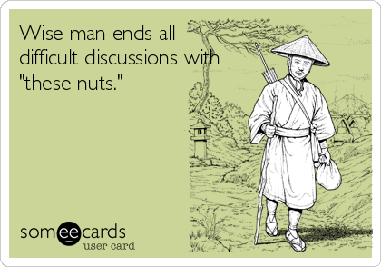 "Wise man ends all difficult discussions with ""these nuts."""