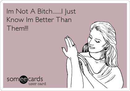 Im Not A Bitch.......I Just Know Im Better Than Them!!!