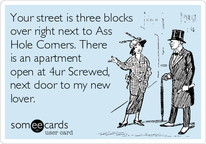 Your street is three blocks over right next to Ass Hole Corners. There is an apartment  open at 4ur Screwed, next door to my new lover.