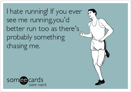 I hate running! If you ever see me running,you'd better run too as there's  probably something  chasing me.