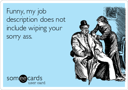 Funny, my job description does not  include wiping your sorry ass.