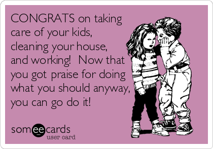 CONGRATS on taking care of your kids, cleaning your house, and working!  Now that you got praise for doing what you should anyway, you%