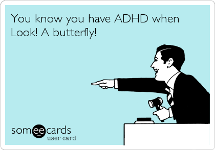 You know you have ADHD when Look! A butterfly!