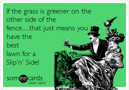 If the grass is greener on the other side of the fence......that just means you have the best  lawn for a Slip'n' Side!