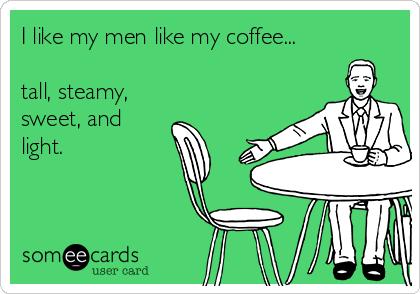 I like my men like my coffee...  tall, steamy, sweet, and light.