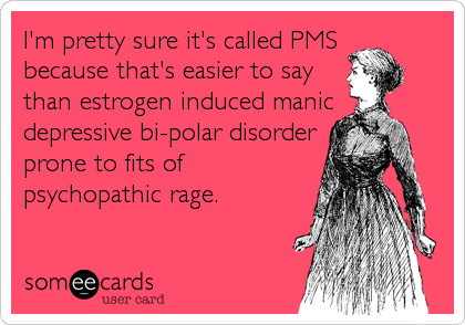 I'm pretty sure it's called PMS because that's easier to say than estrogen induced manic depressive bi-polar disorder prone to fits of psychopathic rage.