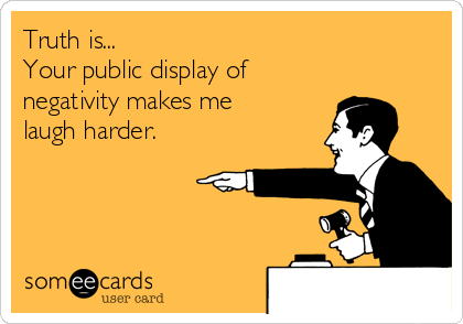 Truth is... Your public display of negativity makes me  laugh harder.