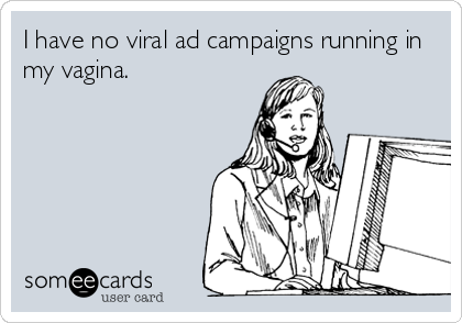 I have no viral ad campaigns running in my vagina.
