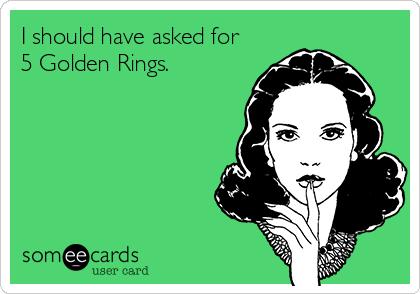 I should have asked for 5 Golden Rings.