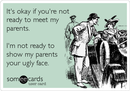 It's okay if you're not ready to meet my parents.  I'm not ready to show my parents your ugly face.