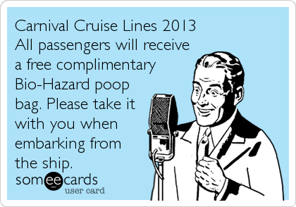 Carnival Cruise Lines 2013                  All passengers will receive a free complimentary Bio-Hazard poop  bag. Please take it