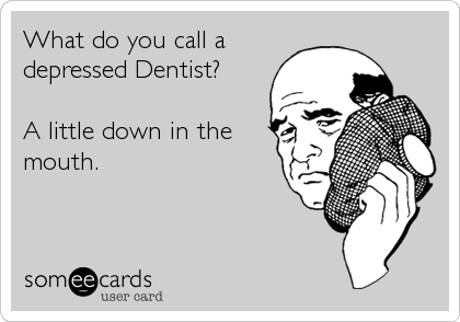 What do you call a depressed Dentist?  A little down in the mouth.