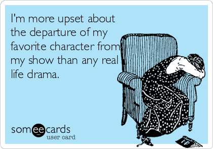 I'm more upset about the departure of my favorite character from my show than any real life drama.