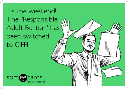 """It's the weekend! The """"Responsible Adult Button"""" has been switched to OFF!"""
