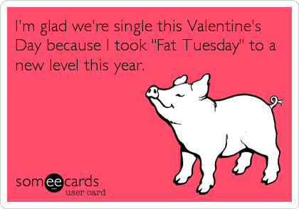 "I'm glad we're single this Valentine's Day because I took ""Fat Tuesday"" to a new level this year."