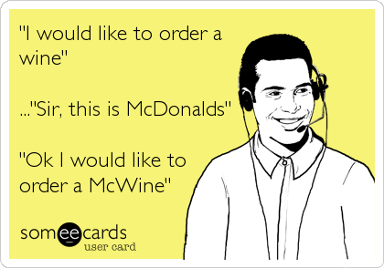 """I would like to order a wine""  ...""Sir, this is McDonalds""  ""Ok I would like to order a McWine"""