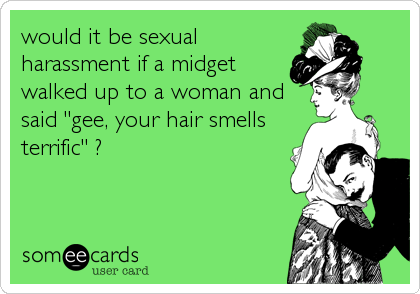 "would it be sexual harassment if a midget walked up to a woman and said ""gee, your hair smells terrific"" ?"