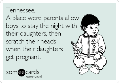 Tennessee,  A place were parents allow boys to stay the night with their daughters, then scratch their heads when their daughters get pregnant.