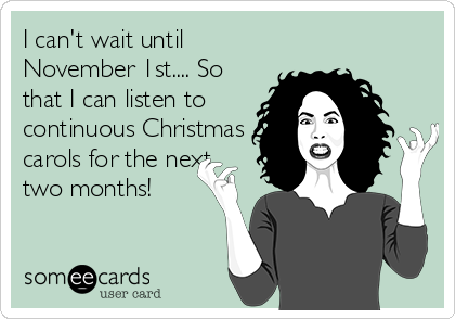 I can't wait until November 1st.... So that I can listen to continuous Christmas carols for the next two months!