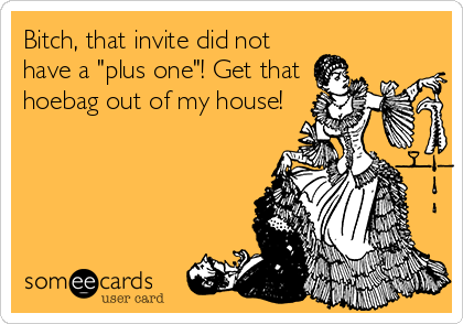 "Bitch, that invite did not have a ""plus one""! Get that hoebag out of my house!"