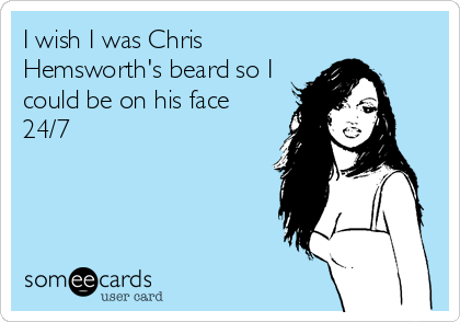 I wish I was Chris Hemsworth's beard so I could be on his face 24/7