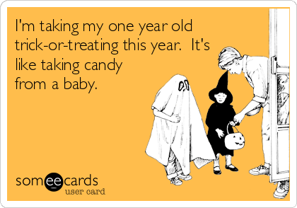 I'm taking my one year old trick-or-treating this year.  It's like taking candy from a baby.