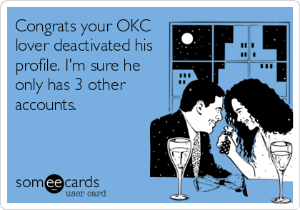 Congrats your OKC lover deactivated his profile. I'm sure he only has 3 other accounts.