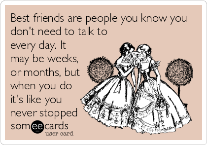 Best friends are people you know you don't need to talk to every day