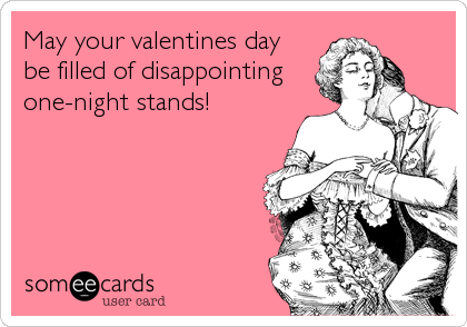 May your valentines day be filled of disappointing one-night stands!
