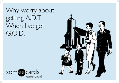 Why worry about  getting A.D.T.  When I've got  G.O.D.