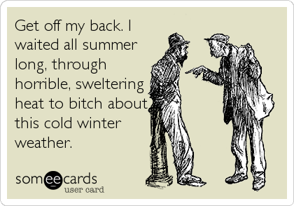 Get off my back. I waited all summer long, through horrible, sweltering heat to bitch about this cold winter weather.
