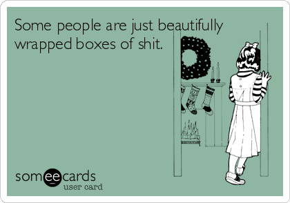Some people are just beautifully wrapped boxes of shit.