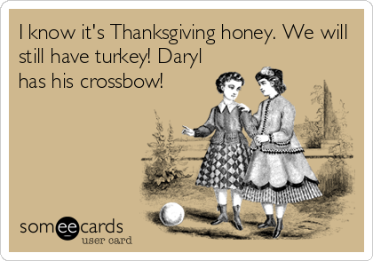 I know it's Thanksgiving honey. We will still have turkey! Daryl has his crossbow!