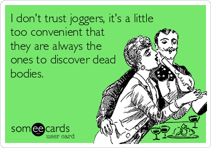 I don't trust joggers, it's a little too convenient that they are always the ones to discover dead bodies.