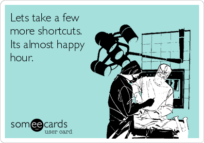 Lets take a few more shortcuts. Its almost happy hour.